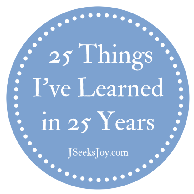 25 Things I've Learned in 25 Years via J Seeks Joy #Wisdom #Birthday #Advice #LifeAdvice #Inspiration #Motivation