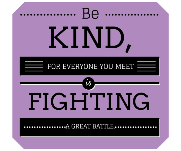 Be kind, for everyone you meet is fighting a great battle.