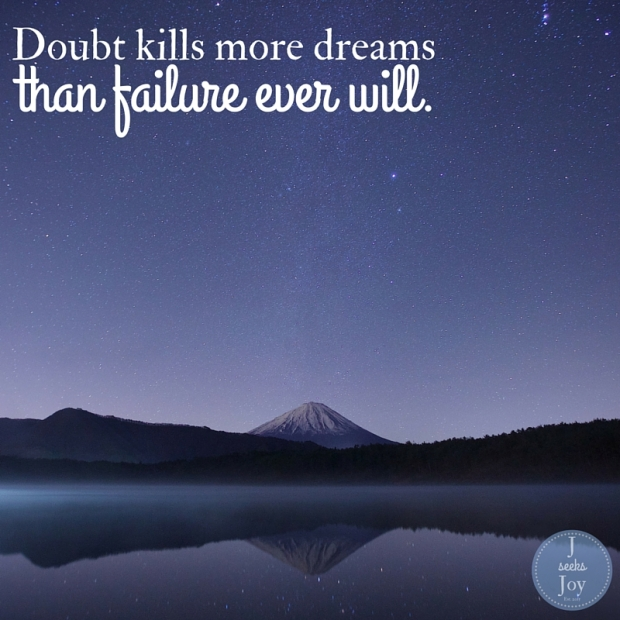 Doubt kills more dreams than failure ever will. Found on JSeeksJoy.com
