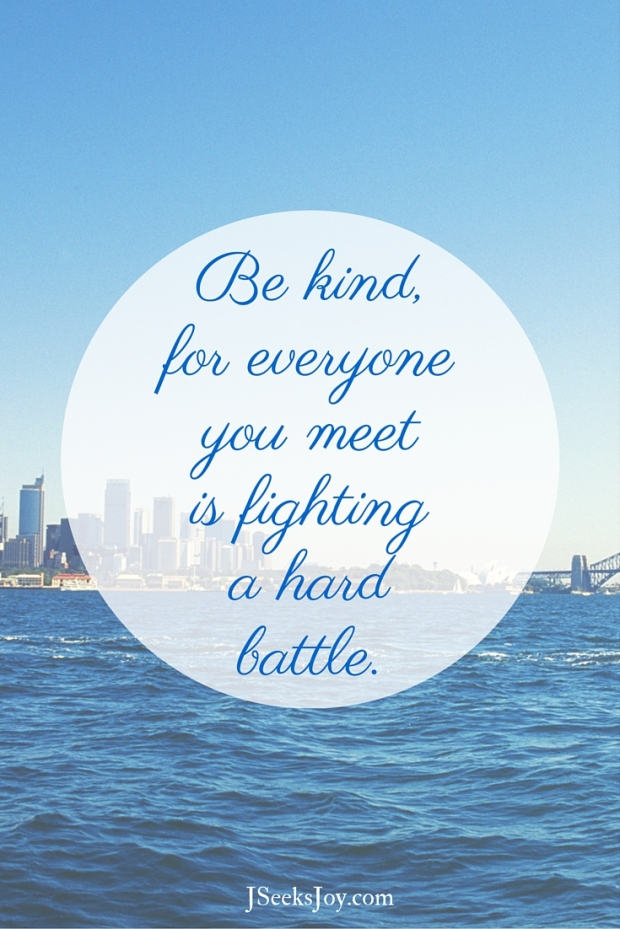 Be kind, for everyone you meet is fighting a hard battle. Quotes for incoming college freshmen found on JSeeksjoy.com
