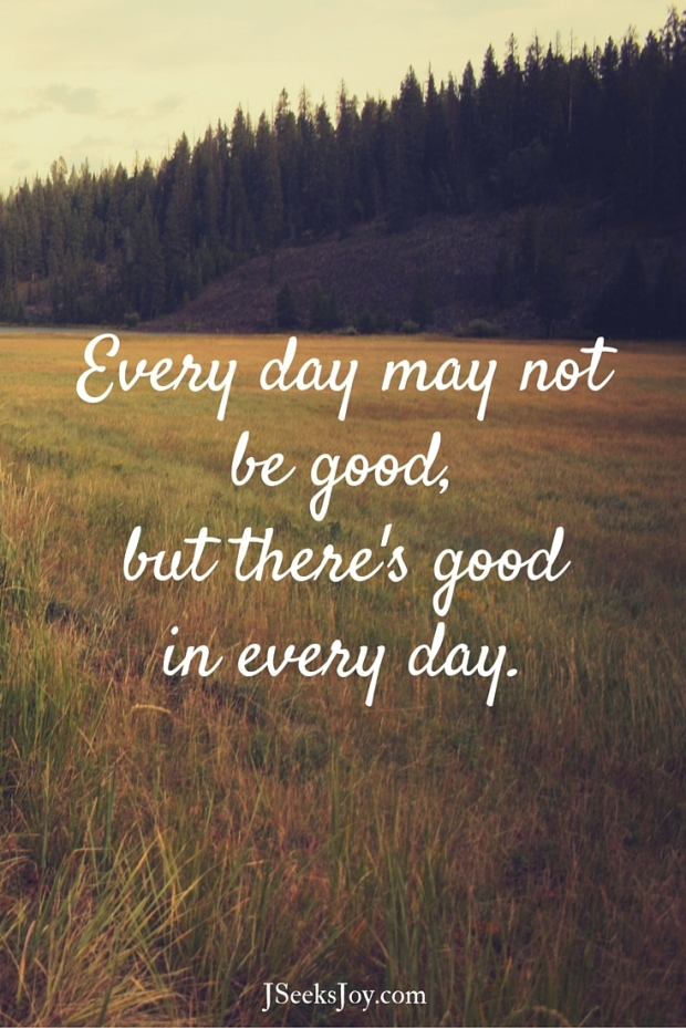 Every day may not be good, but there's good in every day. Quotes for incoming college freshmen found on JSeeksjoy.com