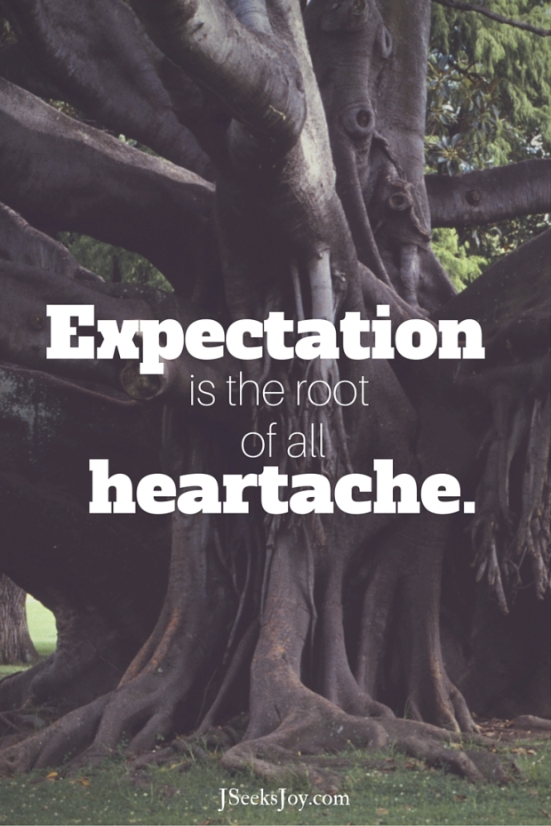 Expectation is the root of all heartache. Quotes for incoming college freshmen found on JSeeksjoy.com