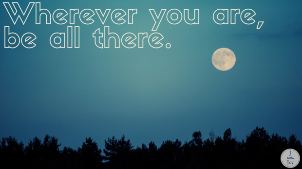 Wherever you are, be all there. Free desktop wallpaper download found on JSeeksJoy.com