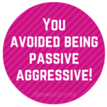 You avoided being passive aggressive!