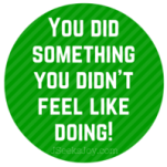 You did something you didn't feel like doing!