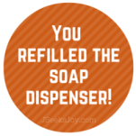You refilled the soap dispenser!