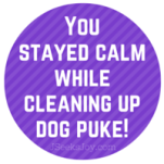 You stayed calm while cleaning up dog puke!