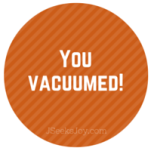 You vacuumed!