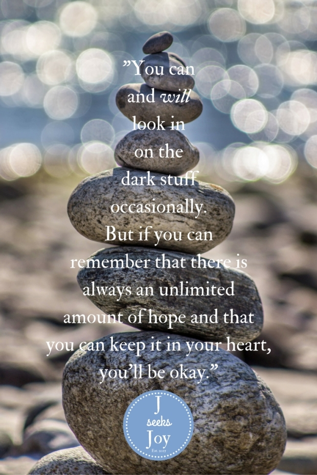 -You can and will look in on the dark stuff occasionally. But if you can remember that there is always an unlimited amount of hope and that you can keep it in your heart, you'll be okay.- - Found on Jseeksjoy.com